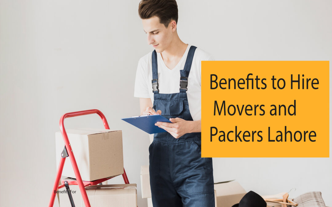 Top 5 Benefits To Hire Movers and Packers Lahore